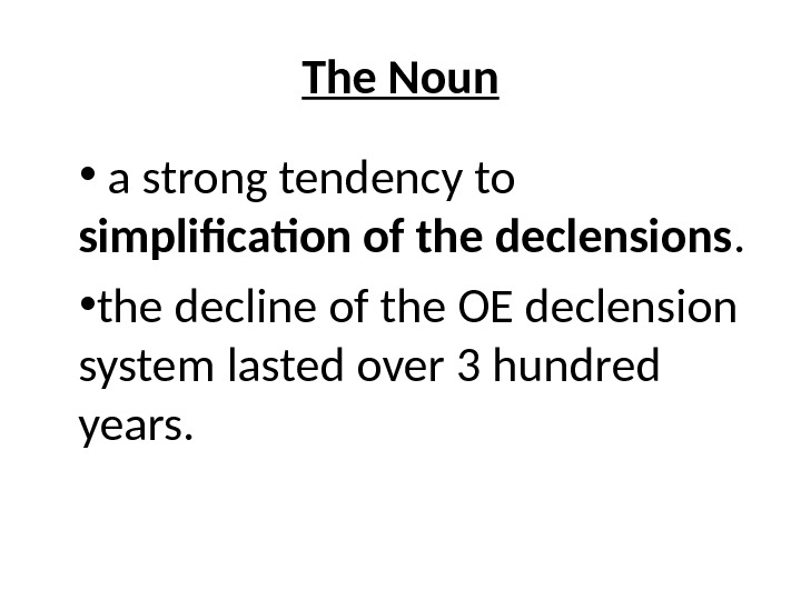 The Noun •  a strong tendency to simplification of the declensions.  • the decline