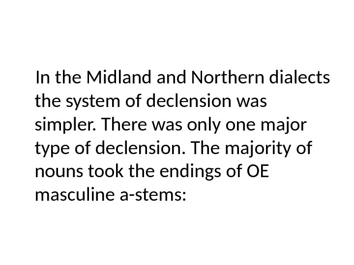 In the Midland Northern dialects the system of declension was simpler. There was only one major