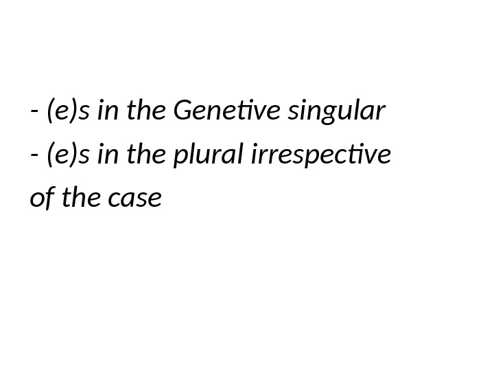 - (e)s in the Genetive singular - (e)s in the plural irrespective of the case