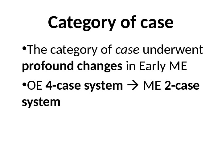 Category of case • The category of case underwent profound changes in Early ME • OE