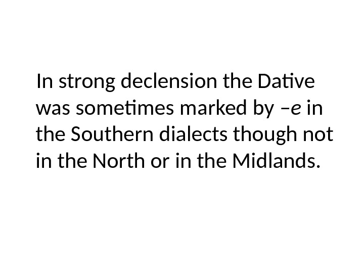 In strong declension the Dative was sometimes marked by –e in the Southern dialects though not