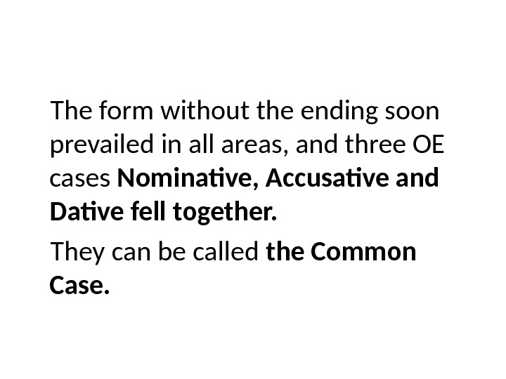 The form without the ending soon prevailed in all areas, and three OE cases Nominative, Accusative