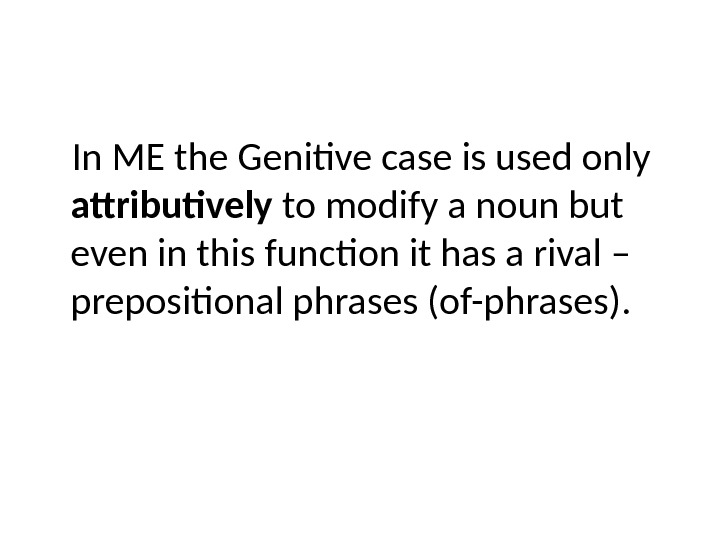 In ME the Genitive case is used only attributively to modify a noun but even in