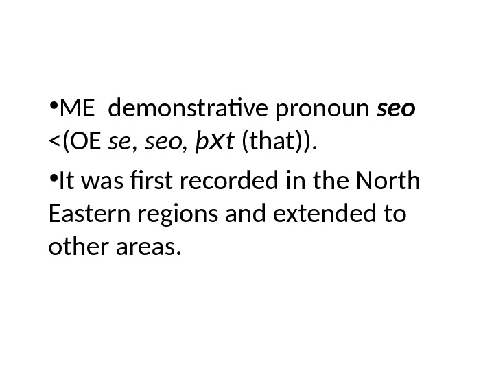 • ME demonstrative pronoun seo (OE se, seo, þ x t (that)).  • It