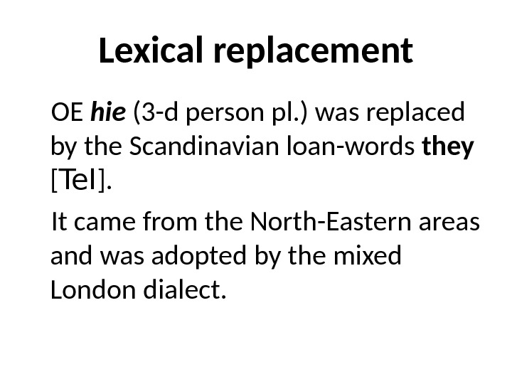 Lexical replacement OE hie (3 -d person pl. ) was replaced by the Scandinavian loan-words they