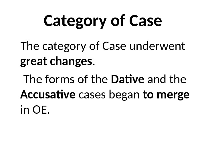 Category of Case The category of Case underwent great changes.  The forms of the Dative