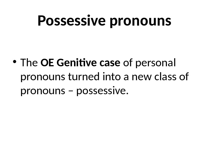 Possessive pronouns • The OE Genitive case of personal pronouns turned into a new class of