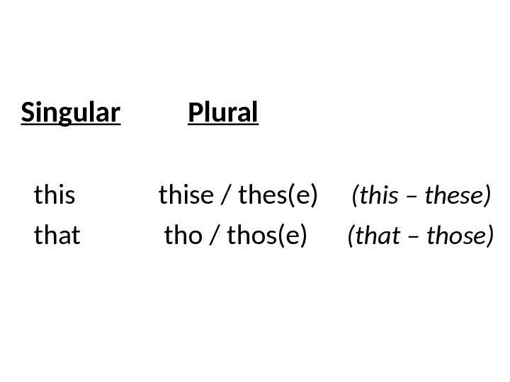 Singular  Plural  thise / thes(e) (this – these)  that   tho /