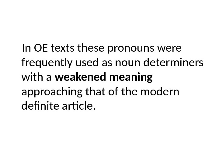 In OE texts these pronouns were frequently used as noun determiners with a weakened meaning