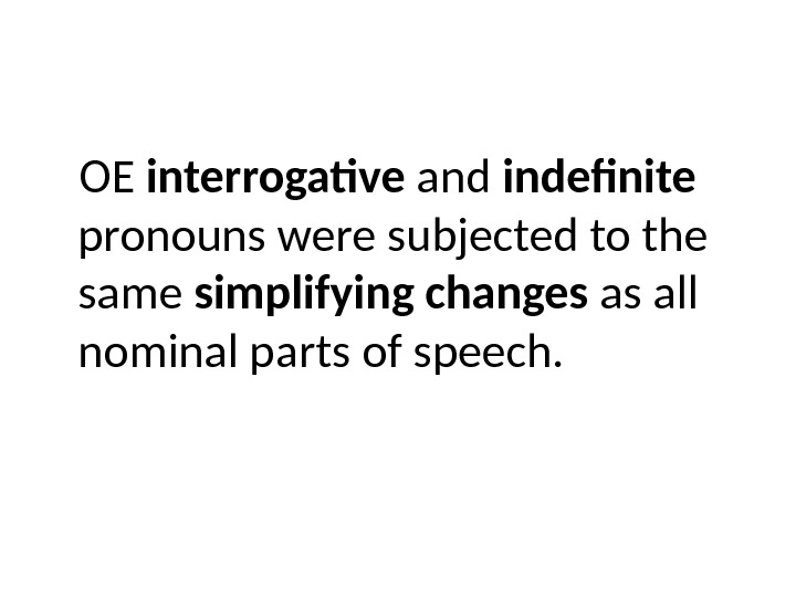 OE interrogative and indefinite  pronouns were subjected to the same simplifying changes as all nominal