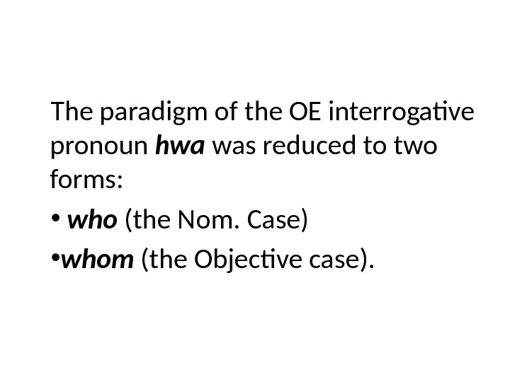 The paradigm of the OE interrogative pronoun hwa was reduced to two forms:  •