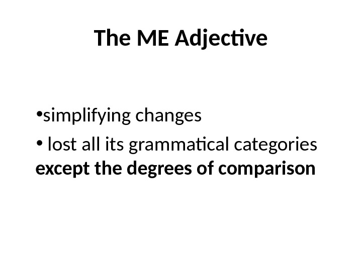 The ME Adjective  • simplifying changes •  lost all its grammatical categories except the