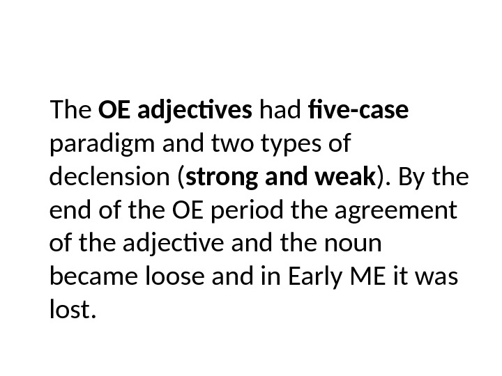 The OE adjectives had five-case  paradigm and two types of declension ( strong and weak