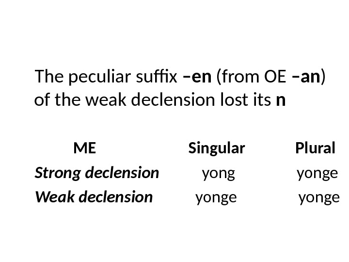 The peculiar suffix –en (from OE –an ) of the weak declension lost its n