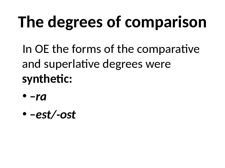 The degrees of comparison In OE the forms of the comparative and superlative degrees were synthetic: