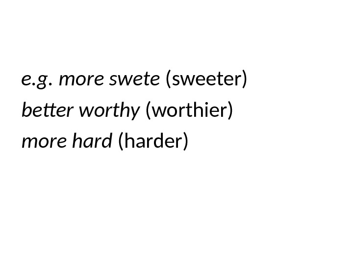 e. g. more swete (sweeter) better worthy (worthier) more hard (harder)