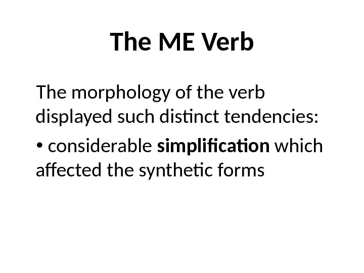 The ME Verb The morphology of the verb displayed such distinct tendencies: considerable simplification which affected