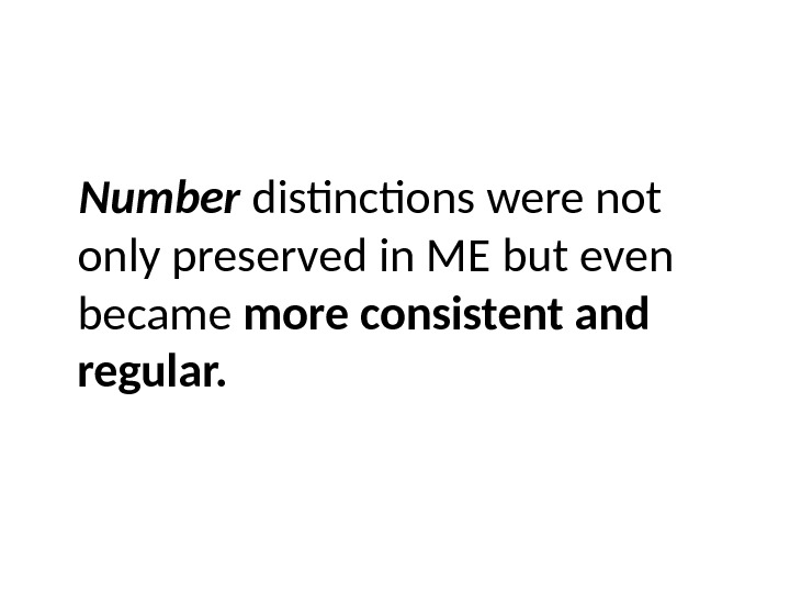 Number  distinctions were not only preserved in ME but even became more consistent and regular.