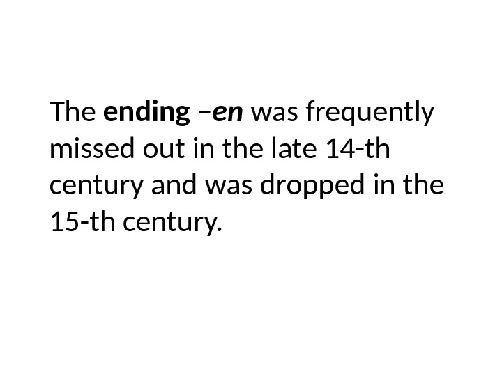 The ending –en was frequently missed out in the late 14 -th century and was dropped