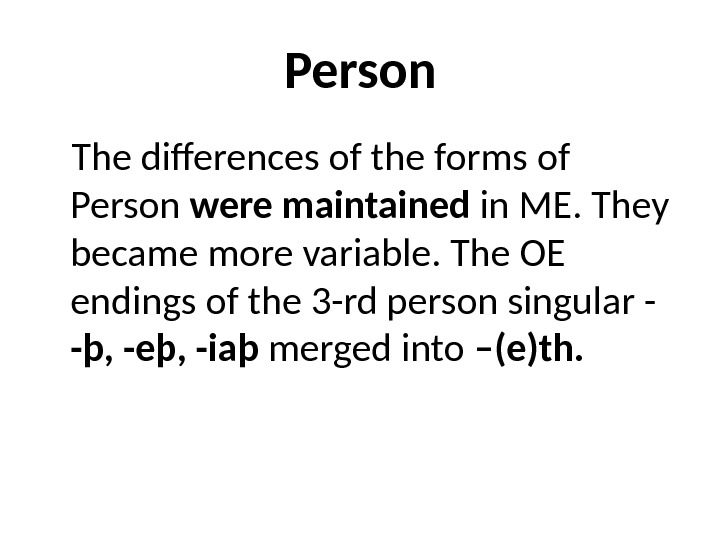Person The differences of the forms of Person were maintained in ME. They became more variable.