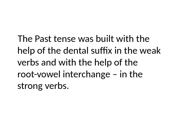 The Past tense was built with the help of the dental suffix in the weak verbs