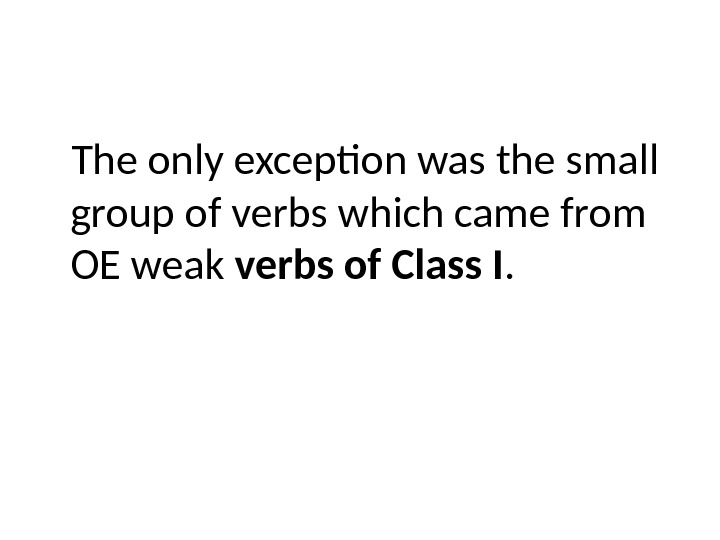 The only exception was the small group of verbs which came from OE weak verbs of