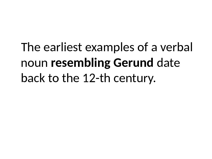 The earliest examples of a verbal noun resembling Gerund date back to the 12 -th century.