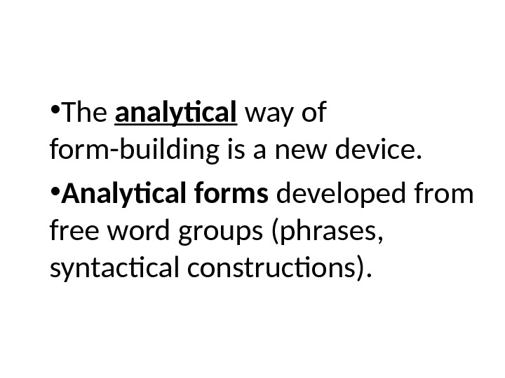 • The analytical way of form-building is a new device.  • Analytical forms developed