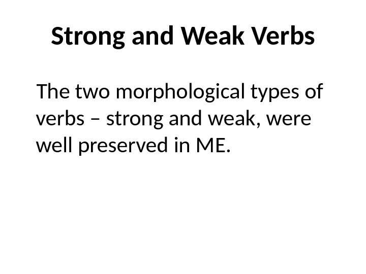 Strong and Weak Verbs The two morphological types of verbs – strong and weak, were well