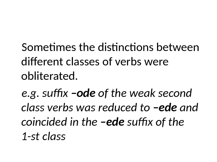 Sometimes the distinctions between different classes of verbs were obliterated. e. g. suffix –ode of the