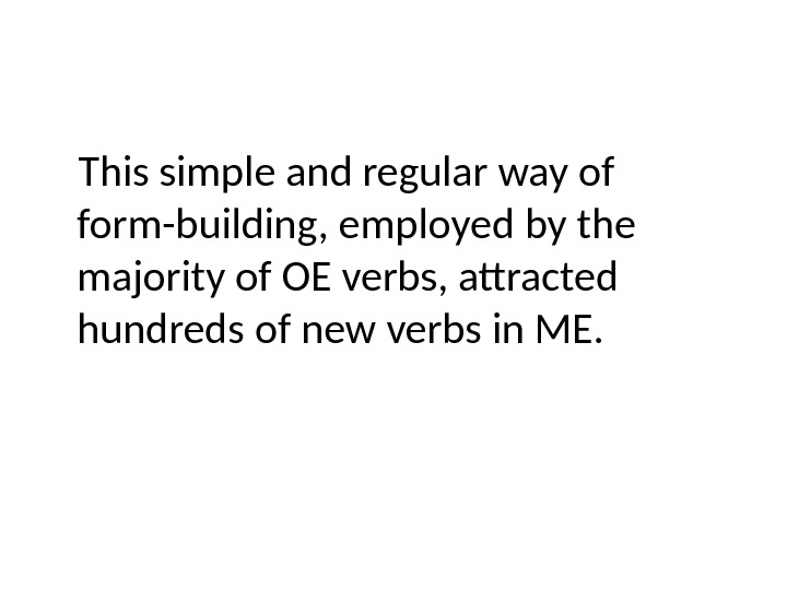 This simple and regular way of form-building, employed by the majority of OE verbs, attracted hundreds
