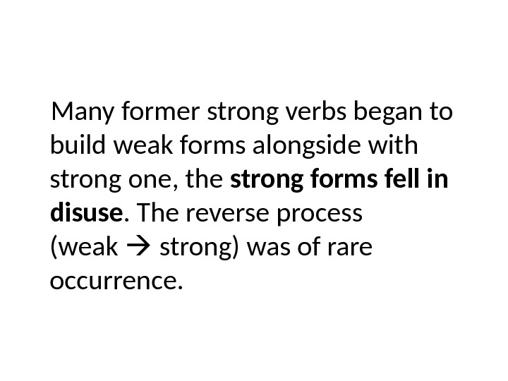Many former strong verbs began to build weak forms alongside with strong one, the strong forms