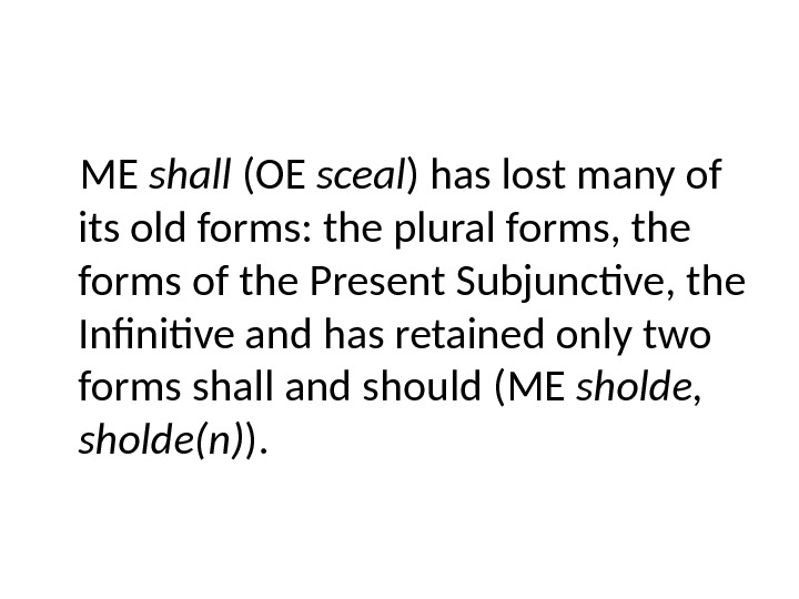 ME shall (OE sceal ) has lost many of its old forms: the plural forms, the
