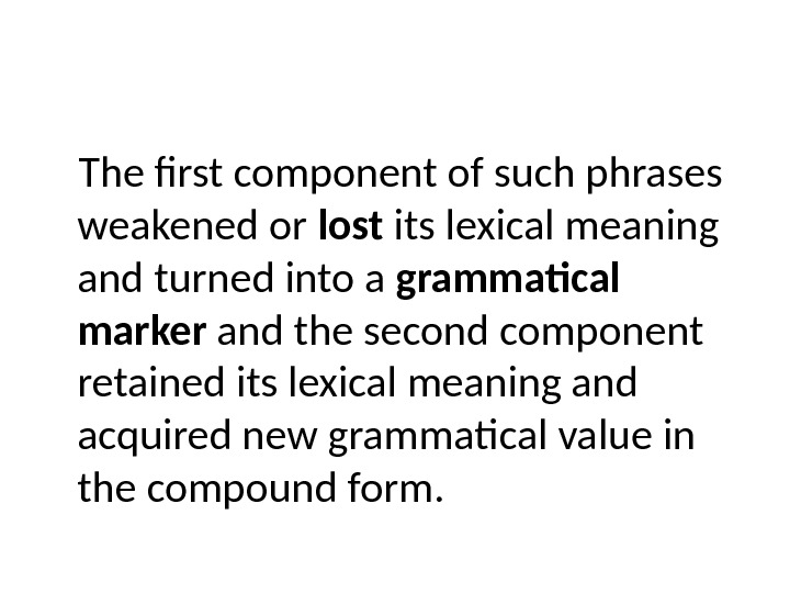 The first component of such phrases weakened or lost its lexical meaning and turned into a