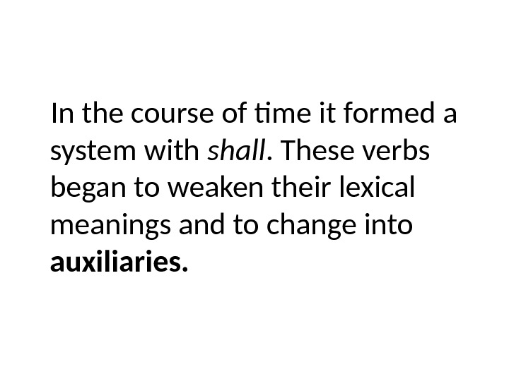 In the course of time it formed a system with shall. These verbs began to weaken