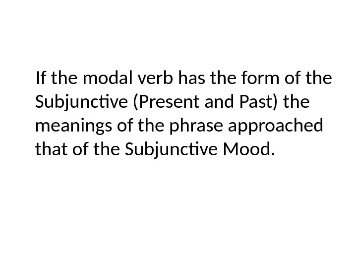If the modal verb has the form of the Subjunctive (Present and Past) the meanings of