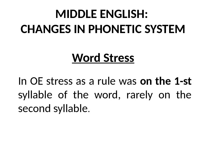 MIDDLE ENGLISH:  CHANGES IN PHONETIC SYSTEM Word Stress In OE stress as a rule was