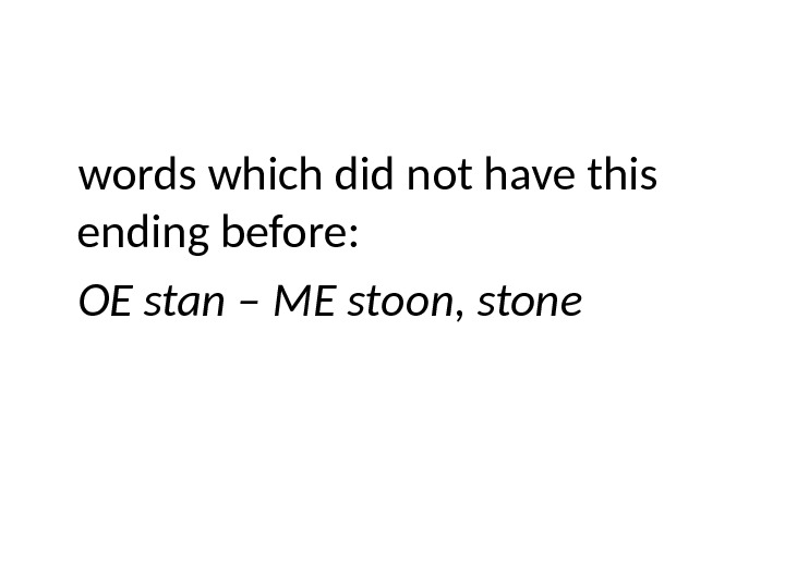 words which did not have this ending before: OE stan – ME stoon, stone