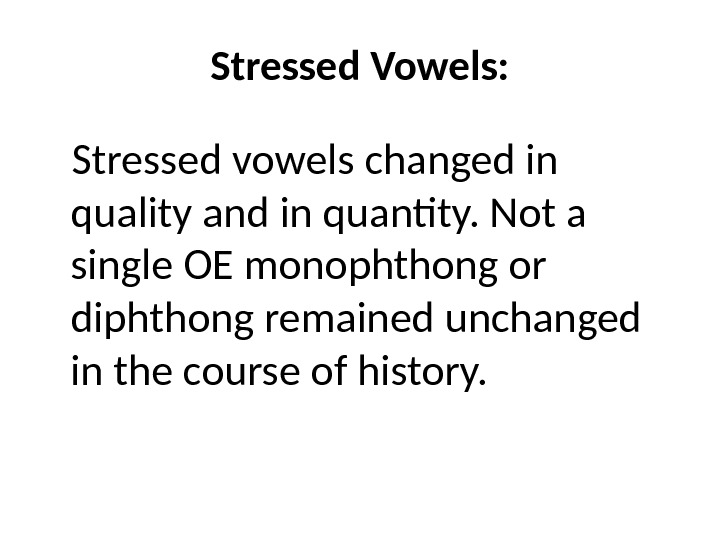 Stressed Vowels: Stressed vowels changed in quality and in quantity. Not a single OE monophthong or