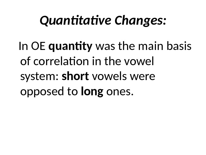 Quantitative Changes: In OE quantity was the main basis of correlation in the vowel system: