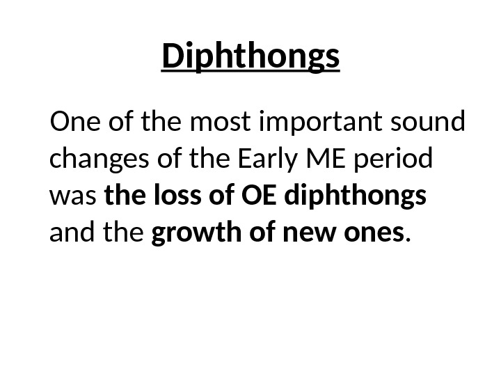 Diphthongs One of the most important sound changes of the Early ME period was the loss