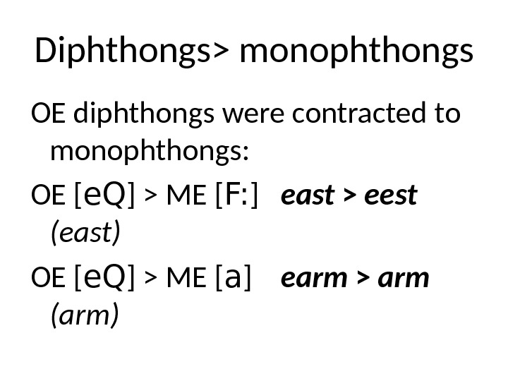 Diphthongs monophthongs OE diphthongs were contracted to monophthongs: OE [ e. Q ]  ME [
