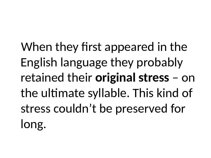 When they first appeared in the English language they probably retained their original stress – on
