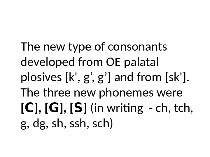 The new type of consonants developed from OE palatal plosives [k', g', g'] and from [sk'].