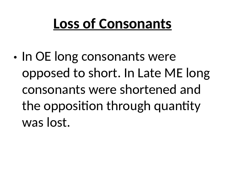 Loss of Consonants In OE long consonants were opposed to short. In Late ME long consonants