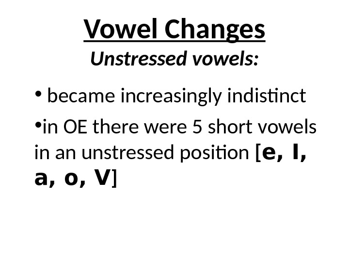 Vowel Changes Unstressed vowels:  •  became increasingly indistinct  • in OE there were