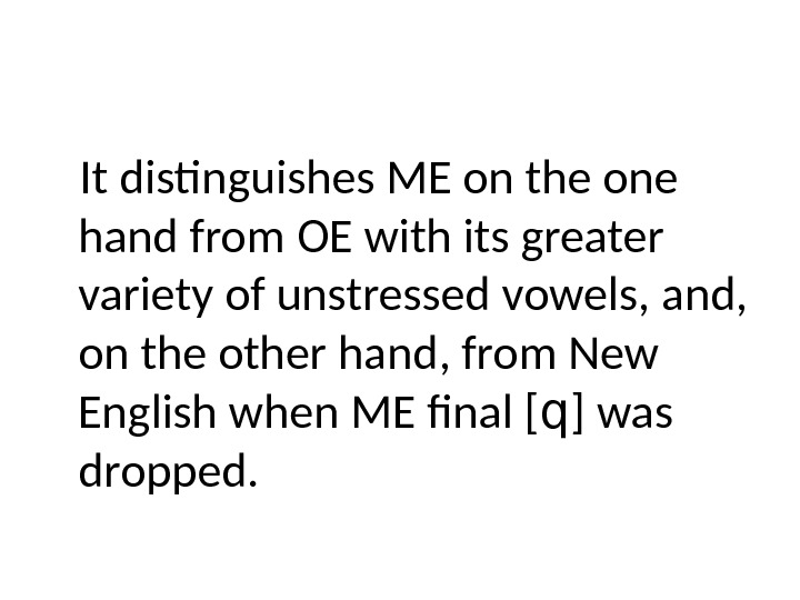 It distinguishes ME on the one hand from OE with its greater variety of unstressed vowels,