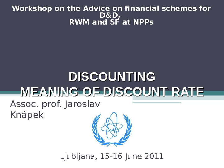 DISCOUNTING MEANING OF DISCOUNT RATE Assoc. prof. Jaroslav Knápek Ljubljana, 15 -16 June 2011 Workshop on