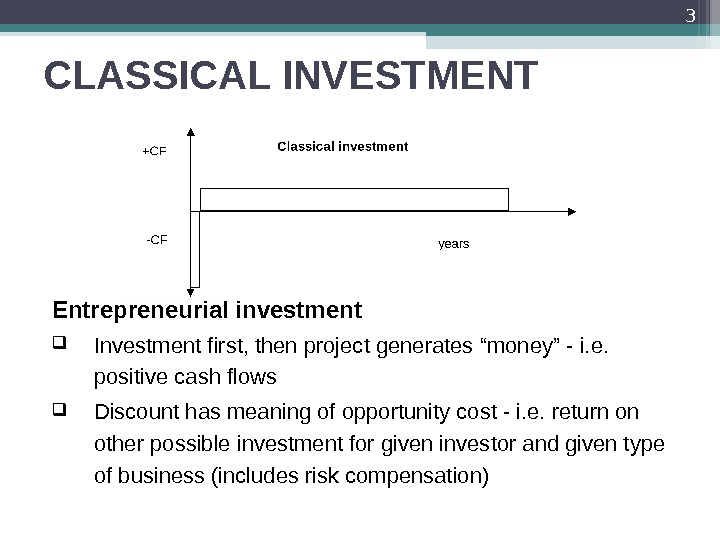 "CLASSICAL INVESTMENT Entrepreneurial investment Investment first, then project generates ""money"" - i. e.  positive cash"