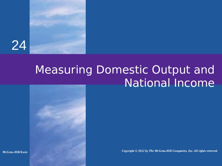 24 Measuring Domestic Output and National Income Mc. Graw-Hill/Irwin   Copyright © 2012 by The